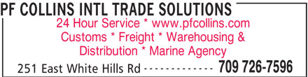 PF Collins International Trade Solutions (709-726-7596) - Display Ad - PF COLLINS INTL TRADE SOLUTIONS 24 Hour Service * www.pfcollins.com Customs * Freight * Warehousing & Distribution * Marine Agency ------------- 709 726-7596 251 East White Hills Rd