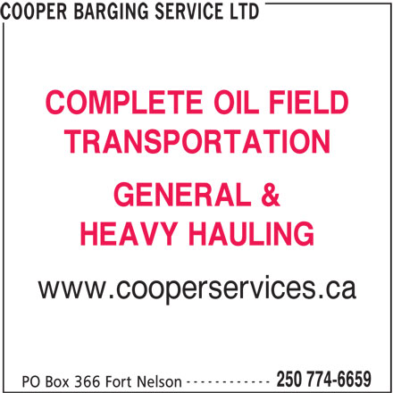 Cooper Barging Service Ltd (250-774-6659) - Display Ad - COOPER BARGING SERVICE LTD COMPLETE OIL FIELD TRANSPORTATION GENERAL & HEAVY HAULING www.cooperservices.ca ------------ 250 774-6659 PO Box 366 Fort Nelson
