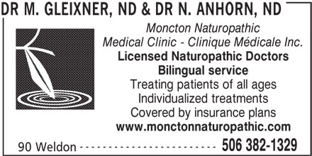 Dr M Gleixner, ND & Dr N Anhorn, ND (506-382-1329) - Display Ad - Moncton Naturopathic Medical Clinic - Clinique Médicale Inc. Licensed Naturopathic Doctors Bilingual service Treating patients of all ages Individualized treatments Covered by insurance plans www.monctonnaturopathic.com ------------------------ 506 382-1329 90 Weldon DR M. GLEIXNER, ND & DR N. ANHORN, ND