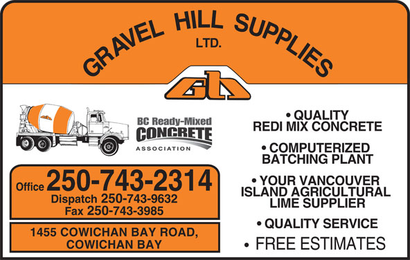 Gravel Hill Supplies Ltd (250-743-2314) - Display Ad - QUALITY REDI MIX CONCRETE COMPUTERIZED BATCHING PLANT YOUR VANCOUVER Office 250-743-2314 ISLAND AGRICULTURAL Dispatch 250-743-9632 LIME SUPPLIER Fax 250-743-3985 QUALITY SERVICE 1455 COWICHAN BAY ROAD, COWICHAN BAY FREE ESTIMATES