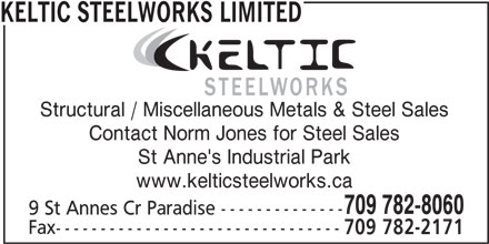 Keltic Steelworks Limited (709-782-8060) - Display Ad - KELTIC STEELWORKS LIMITED Structural / Miscellaneous Metals & Steel Sales Contact Norm Jones for Steel Sales St Anne's Industrial Park www.kelticsteelworks.ca 709 782-8060 9 St Annes Cr Paradise -------------- Fax-------------------------------- 709 782-2171