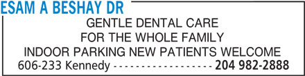 Dr Esam A Beshay (204-982-2888) - Display Ad - GENTLE DENTAL CARE ESAM A BESHAY DR FOR THE WHOLE FAMILY INDOOR PARKING NEW PATIENTS WELCOME 606-233 Kennedy ------------------ 204 982-2888