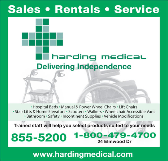 Harding Medical (506-855-5200) - Display Ad - Sales   Rentals   Service Delivering Independence Hospital Beds   Manual & Power Wheel Chairs   Lift Chairs Stair Lifts & Home Elevators   Scooters   Walkers   Wheelchair Accessible Vans Bathroom   Safety   Incontinent Supplies   Vehicle Modifications Trained staff will help you select products suited to your needs 1-800-479-4700 855-5200 24 Elmwood Dr www.hardingmedical.com