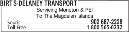Birt's Transfer Ltd (902-687-2228) - Display Ad - BIRT'S-DELANEY TRANSPORT Servicing Moncton & PEI To The Magdelen Islands 902 687-2228 Souris------------------------------ Toll Free-------------------------- 1 800 565-0232