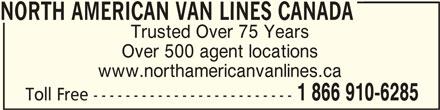 North American Van Lines Canada (1-866-910-6285) - Display Ad - NORTH AMERICAN VAN LINES CANADA Trusted Over 75 Years Over 500 agent locations www.northamericanvanlines.ca 1 866 910-6285 Toll Free ------------------------- NORTH AMERICAN VAN LINES CANADANORTH AMERICAN VAN LINES CANADA
