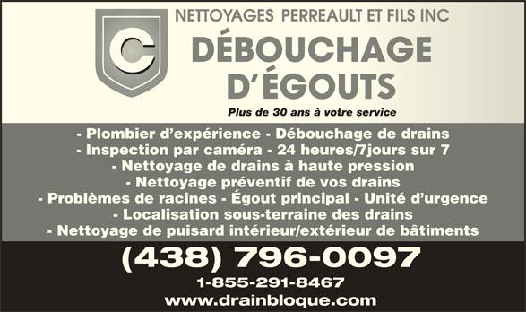 Nettoyages Perreault & Fils Inc (450-659-6477) - Annonce illustrée======= - Plus de 30 ans à votre servicePlus de 30 ans à votre service - Plombier d expérience - Débouchage de drains - Inspection par caméra - 24 heures/7jours sur 7 - Nettoyage de drains à haute pression - Nettoyage préventif de vos drains - Problèmes de racines - Égout principal - Unité d urgence - Localisation sous-terraine des drains - Nettoyage de puisard intérieur/extérieur de bâtiments (438) 796-0097 1-855-291-8467 www.drainbloque.com