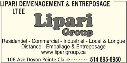 Lipari Déménagement & Entreposage Ltée (514-695-6950) - Annonce illustrée======= - LIPARI DEMENAGEMENT & ENTREPOSAGE LTEE Résidentiel - Commercial - Industriel - Local & Longue Distance - Emballage & Entreposage www.liparigroup.ca 106 Ave Doyon Pointe-Claire 514 695-6950