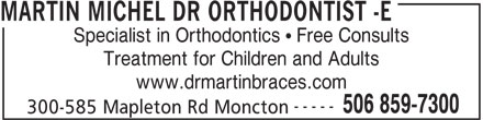 Dr Michel Martin Orthodontiste (506-859-7300) - Display Ad - MARTIN MICHEL DR ORTHODONTIST -E Specialist in Orthodontics   Free Consults www.drmartinbraces.com ----- 506 859-7300 Treatment for Children and Adults 300-585 Mapleton Rd Moncton
