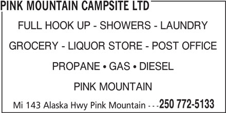 Pink Mountain Campsite (250-772-5133) - Display Ad - PINK MOUNTAIN CAMPSITE LTD FULL HOOK UP - SHOWERS - LAUNDRY GROCERY - LIQUOR STORE - POST OFFICE PROPANE   GAS   DIESEL PINK MOUNTAIN 250 772-5133 Mi 143 Alaska Hwy Pink Mountain ---