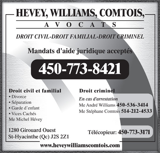 Hevey Williams Comtois Avocats (450-773-8421) - Annonce illustrée======= - 514-212-4533 Vices Cachés Me Michel Hévey 1280 Girouard Ouest AVOCATS Télécopieur: 450-773-3171 St-Hyacinthe (Qc) J2S 2Z1 Me Stéphane Comtois www.heveywilliamscomtois.com HEVEY, WILLIAMS, COMTOIS, DROIT CIVIL-DROIT FAMILIAL-DROIT CRIMINEL Mandats d'aide juridique acceptés 450-773-8421 Droit criminelDroit civil et familial Divorce En cas d'arrestation Séparation Me André Williams 450-536-3414 Garde d enfant