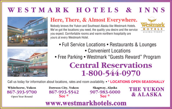 Westmark Whitehorse (867-393-9700) - Display Ad - Here, There, & Almost Everywhere. Nobody knows the Yukon and Southeast Alaska like Westmark Hotels. We ve got the locations you need, the quality you desire and the service you expect. Comfortable rooms and warm northern hospitality are yours at every Westmark Hotel. Full Service Locations   Restaurants & Lounges Convenient Locations Free Parking   Westmark  Guests Reward  Program Call us today for information about locations, rates and room availability. * LOCATIONS OPEN SEASONALLY THE YUKON & ALASKA www.westmarkhotels.com