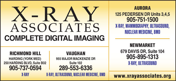 X-Ray Associates (289-553-6336) - Display Ad - 125 PEDERSEN DR Units 3,4,5 905-751-1500 X-RAY, MAMMOGRAPHY, ULTRASOUND, ASSOCIATES NUCLEAR MEDICINE, BMD COMPLETE DIGITAL IMAGING NEWMARKET 679 DAVIS DR, Suite 104 VAUGHANRICHMOND HILL 905-895-1313 955 MAJOR MACKENZIE DRHARDING (YORK MED) Suite 102250 HARDING BLVD, Suite B02 X-RAY, ULTRASOUND 289-553-6336905-737-0594 X-RAY, ULTRASOUND, NUCLEAR MEDICINE, BMDX-RAY www.xrayassociates.org AURORA
