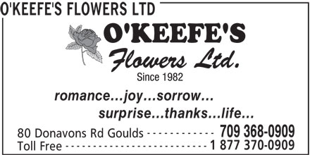 O'Keefe's Flowers Ltd (709-368-0909) - Display Ad - O'KEEFE'S FLOWERS LTD romance...joy...sorrow... surprise...thanks...life... ------------ 709 368-0909 80 Donavons Rd Goulds -------------------------- 1 877 370-0909 Toll Free