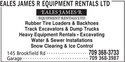 Eales James R Equipment Rentals Ltd (709-368-3733) - Display Ad - EALES JAMES R EQUIPMENT RENTALS LTD Rubber Tire Loaders & Backhoes Track Excavators & Dump Trucks Heavy Equipment Rentals ! Excavating Water & Sewer Installations Snow Clearing & Ice Control ------------------ 709 368-3733 145 Brookfield Rd ---------------------------- 709 368-3987 Garage EALES JAMES R EQUIPMENT RENTALS LTD Rubber Tire Loaders & Backhoes Track Excavators & Dump Trucks Heavy Equipment Rentals ! Excavating Water & Sewer Installations Snow Clearing & Ice Control ------------------ 709 368-3733 145 Brookfield Rd ---------------------------- 709 368-3987 Garage
