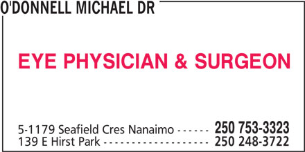 Dr Michael O'Donnell (250-753-3323) - Display Ad - O'DONNELL MICHAEL DR EYE PHYSICIAN & SURGEON 250 753-3323 5-1179 Seafield Cres Nanaimo ------ 139 E Hirst Park ------------------- 250 248-3722