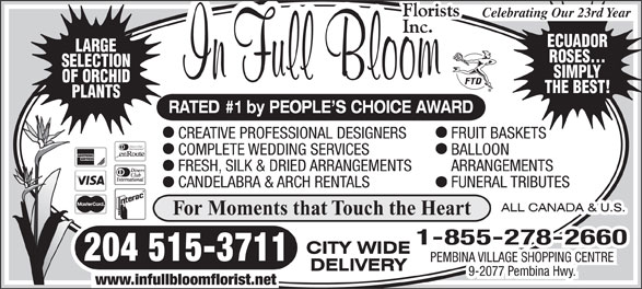 In Full Bloom Florists Inc (204-261-3064) - Display Ad - ARRANGEMENTS CANDELABRA & ARCH RENTALS FUNERAL TRIBUTES For Moments that Touch the Heart 1-855-278-2660 204 515-3711 PEMBINA VILLAGE SHOPPING CENTRE 9-2077 Pembina Hwy. www.infullbloomflorist.net Celebrating Our 23rd Year ECUADOR LARGE ROSES... SELECTION SIMPLY OF ORCHID THE BEST! PLANTS RATED #1 by PEOPLE S CHOICE AWARD CREATIVE PROFESSIONAL DESIGNERS FRUIT BASKETS Diners Club International COMPLETE WEDDING SERVICES BALLOON FRESH, SILK & DRIED ARRANGEMENTS