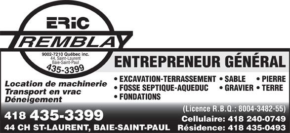 Tremblay Eric (9002-7210 Québec Inc) (418-435-3399) - Annonce illustrée======= - ENTREPRENEUR GÉNÉRAL EXCAVATION-TERRASSEMENT  SABLE PIERRE Location de machinerie FOSSE SEPTIQUE-AQUEDUC GRAVIER  TERRE Transport en vrac FONDATIONS Déneigement (Licence R.B.Q.: 8004-3482-55) 418 435-3399 Cellulaire: 418 240-0749 44 CH ST-LAURENT, BAIE-SAINT-PAUL Résidence: 418 435-0493