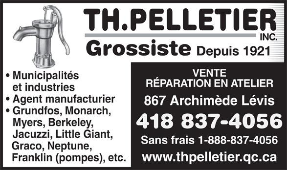 Th Pelletier Inc (418-837-4056) - Annonce illustrée======= - Jacuzzi, Little Giant, Sans frais 1-888-837-4056 Graco, Neptune, Franklin (pompes), etc. www.thpelletier.qc.ca 418 837-4056 TH.PELLETIER INC. Grossiste Depuis 1921 VENTE Municipalités RÉPARATION EN ATELIER et industries Agent manufacturier 867 Archimède Lévis Grundfos, Monarch, Myers, Berkeley,