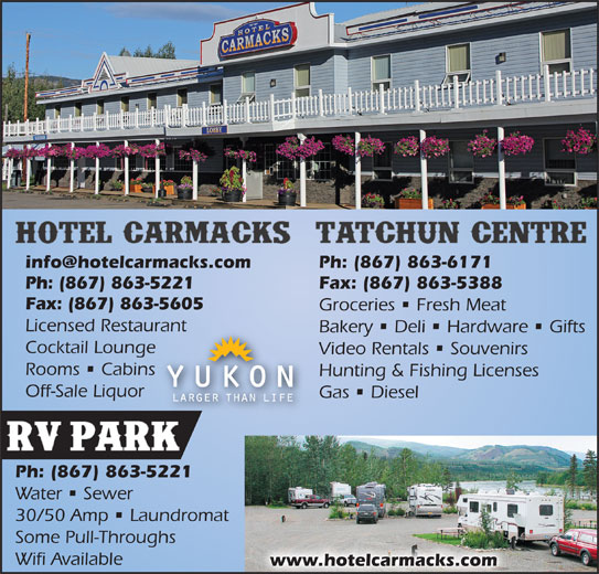Hotel Carmacks & RV Park (867-863-5221) - Display Ad - Ph: (867) 863-6171 Ph: (867) 863-5221 Fax: (867) 863-5388 Fax: (867) 863-5605 Groceries   Fresh Meat Licensed Restaurant Bakery   Deli   Hardware   Gifts Cocktail Lounge Video Rentals   Souvenirs Rooms   Cabins Hunting & Fishing Licenses Off-Sale Liquor Gas   Diesel Ph: (867) 863-5221 Water   Sewer 30/50 Amp   Laundromat Some Pull-Throughs Wifi Available www.hotelcarmacks.com