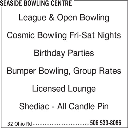 Seaside Bowling Centre (506-533-8086) - Display Ad - SEASIDE BOWLING CENTRE League & Open Bowling Cosmic Bowling Fri-Sat Nights Birthday Parties Bumper Bowling, Group Rates Licensed Lounge Shediac - All Candle Pin 506 533-8086 32 Ohio Rd ------------------------