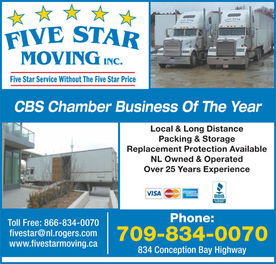 Five Star Moving (709-834-0070) - Display Ad - MOVING INC. Five Star Service Without The Five Star Price CBS Chamber Business Of The Year Local & Long Distance Packing & Storage Replacement Protection Available NL Owned & Operated Over 25 Years Experience Phone: Toll Free: 866-834-0070 709-834-0070 www.fivestarmoving.ca 834 Conception Bay Highway