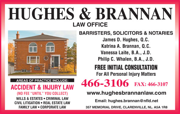 Hughes & Brannan (709-466-3106) - Display Ad - BARRISTERS, SOLICITORS & NOTARIES James D. Hughes, Q.C. Katrina A. Brannan, Q.C. Vanessa Laite, B.A., J.D. Philip C. Whalen, B.A., J.D. FREE INITIAL CONSULTATION For All Personal Injury Matters AREAS OF PRACTICE INCLUDE: FAX: 466-3107 CIVIL LITIGATION   REAL ESTATE LAW 357 MEMORIAL DRIVE, CLARENVILLE, NL. A5A 1R8 FAMILY LAW   CORPORATE LAW 466-3106 ACCIDENT & INJURY LAW www.hughesbrannanlaw.com (NO FEE  UNTIL  YOU COLLECT) WILLS & ESTATES   CRIMINAL LAW HUGHES & BRANNAN LAW OFFICE