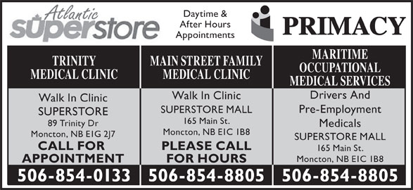 Main St After Hours Medical Clinic (506-854-8805) - Display Ad - Daytime & Atlantic After Hours Appointments MARITIME MAIN STREET FAMILYTRINITY OCCUPATIONAL MEDICAL CLINICMEDICAL CLINIC MEDICAL SERVICES Drivers And Walk In Clinic Pre-Employment SUPERSTORE MALL SUPERSTORE 165 Main St. 89 Trinity Dr Medicals Moncton, NB E1C 1B8 Moncton, NB E1G 2J7 SUPERSTORE MALL PLEASE CALLCALL FOR 165 Main St. Moncton, NB E1C 1B8 FOR HOURSAPPOINTMENT 506-854-8805506-854-0133 506-854-8805