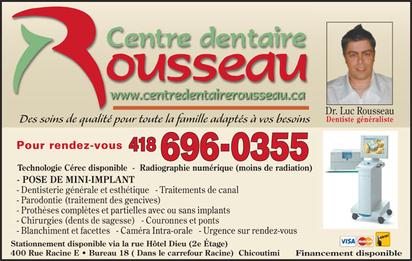 Centre Dentaire Rousseau (418-696-0355) - Annonce illustrée======= - Des soins de qualité pour toute la famille adaptés à vos besoinsd lld Pour rendez-vous 418 696-0355 Technologie Cérec disponible  -  Radiographie numérique (moins de radiation) - POSE DE MINI-IMPLANT - Dentisterie générale et esthétique   - Traitements de canal - Parodontie (traitement des gencives) - Prothèses complètes et partielles avec ou sans implants - Chirurgies (dents de sagesse)   - Couronnes et ponts - Blanchiment et facettes   - Caméra Intra-orale   - Urgence sur rendez-vous Stationnement disponible via la rue Hôtel Dieu (2e Étage) 400 Rue Racine E   Bureau 18 ( Dans le carrefour Racine)  Chicoutimi Financement disponible Dr. Luc Rousseau Dentiste généraliste