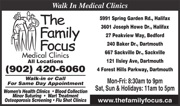Family Focus Medical Clinics (902-420-6060) - Display Ad - 3601 Joseph Howe Dr., Halifax 27 Peakview Way, Bedford 240 Baker Dr., Dartmouth 667 Sackville Dr., Sackville 121 Ilsley Ave, Dartmouth All Locations 5991 Spring Garden Rd., Halifax 4 Forest Hills Parkway, Dartmouth (902) 420-6060 Walk-in or Call Sat, Sun & Holidays: 11am to 5pm Walk In Medical Clinics For Same Day Appointment Women s Health Clinics    Blood Collection Minor Suturing     Wart Treatment Osteoporosis Screening   Flu Shot Clinics www.thefamilyfocus.ca Mon-Fri: 8:30am to 9pm