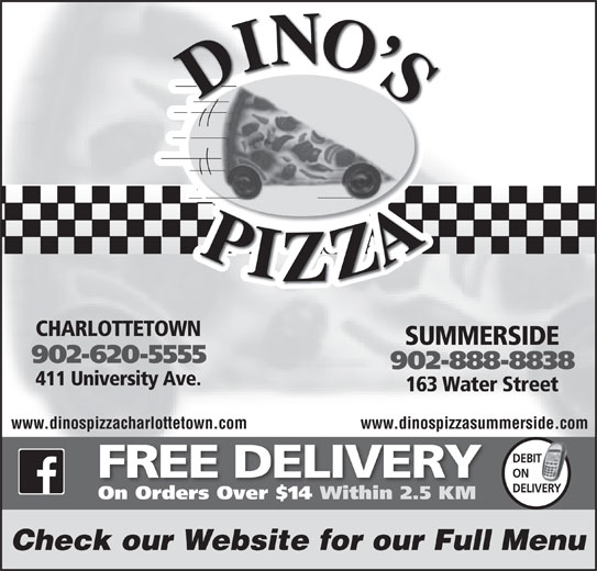 Dino's Pizza (902-620-5555) - Annonce illustrée======= - CHARLOTTETOWN SUMMERSIDE 902-620-5555 902-888-8838 411 University Ave. 163 Water Street www.dinospizzacharlottetown.com www.dinospizzasummerside.com DEBIT IT ON FREE DELIVERY DELIVERY On Orders Over $14 Within 2.5 KM Check our Website for our Full Menu