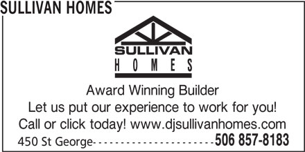 Sullivan Homes (506-857-8183) - Display Ad - Award Winning Builder Let us put our experience to work for you! Call or click today! www.djsullivanhomes.com 506 857-8183 450 St George---------------------- SULLIVAN HOMES