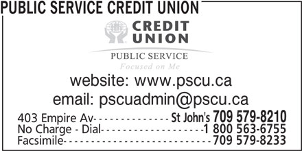 Public Service Credit Union (709-579-8210) - Display Ad - PUBLIC SERVICE CREDIT UNION website: www.pscu.ca St John's 709 579-8210 403 Empire Av-------------- No Charge - Dial------------------- 1 800 563-6755 Facsimile--------------------------- 709 579-8233