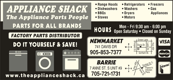 The Appliance Shack (905-853-7377) - Display Ad - BBQs Dryers Appliances Range Hoods Refrigerators Freezers Dishwashers Washers Gas Stoves APPLIANCE SHACK Motors The Appliance Parts People PARTS FOR ALL BRANDS Mon - Fri 9:30 am - 6:00 pm HOURS Open Saturday   Closed on Sunday FACTORY PARTS DISTRIBUTOR Prospect St.Davis Dr. Leslie St. NEWMARKET 741 DAVIS DR Gorham St. Hwy 404 Green Lane 905-853-7377 0 Anne St.Dunlop St. E.Pope BARRIE 40 ye s Hwy 7 ANNE ST. S UNIT #9 Chicken Plaza 705-721-1731 www.theapplianceshack.ca DO IT YOURSELF & SAVE!
