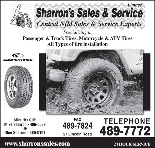 Sharrons Sales Service Ltd (709-489-7772) - Display Ad - Sharron s Sales & Service Central Nfld Sales & Service Experts Specializing in Passenger & Truck Tires, Motorcycle & ATV Tires All Types of tire installation FAX After Hrs Call: TELEPHONE Mike Sharron - 486-0039 489-7824 OR Glen Sharron - 486-0197 489-7772 27 Lincoln Road 24 HOUR SERVICE www.sharronssales.com Limited