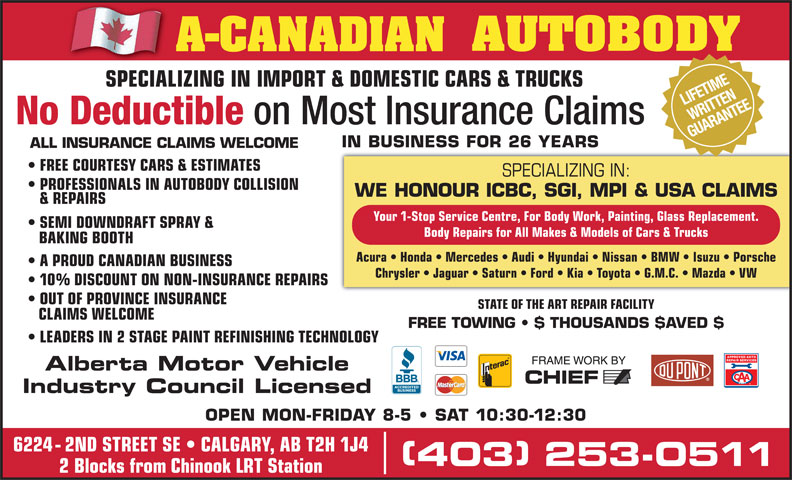 A-Canadian Autobody (403-253-0511) - Display Ad - (Division of A-CANADIAN GROUP OF COMPANIES INC.) NIFETIME SPECIALIZING IN IMPORT & DOMESTIC CARS & TRUCKS RITTE SPECIALIZING IN IMPORT & DOMESTIC CARS & TRUCKSSPECIALIZ AR NTEITTEANE SEMI DOWNDRAFT SPRAY & Body Repairs for All Makes & Models of Cars & Trucks BAKING BOOTH Acura   Honda   Mercedes   Audi   Hyundai   Nissan   BMW   Isuzu   Porsche A PROUD CANADIAN BUSINESS Chrysler   Jaguar   Saturn   Ford   Kia   Toyota   G.M.C.   Mazda   VW 10% DISCOUNT ON NON-INSURANCE REPAIRS OUT OF PROVINCE INSURANCE STATE OF THE ART REPAIR FACILITY CLAIMS WELCOME FREE TOWING   $ THOUSANDS $AVED $ LEADERS IN 2 STAGE PAINTREFINISHING TECHNOLOGY Alberta Motor Vehicle Industry Council Licensed OPEN MON-FRIDAY 8-5   SAT 10:30-12:30 6224 - 2ND STREET SE   CALGARY, AB T2H 1J4 403 253-0511 403 253-0511 2 Blocks from Chinook LRT Station on Most Insurance Claims GUAR IN BUSINESS FOR 26 YEARS ALL INSURANCE CLAIMS WELCOME FREE COURTESY CARS & ESTIMATES No Deductible SPECIALIZING IN: PROFESSIONALS IN AUTOBODY COLLISION WE HONOUR ICBC, SGI, MPI & USA CLAIMS & REPAIRS Your 1-Stop Service Centre, For Body Work, Painting, Glass Replacement.