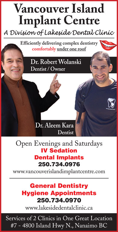 Vancouver Island Implant Centre (250-756-1666) - Display Ad - Vancouver Island Implant Centre Efficiently delivering complex dentistry comfortably under one roof Dr. Robert Wolanskinski Dentist / Owner Dr. Aleem Kara Dentist Open Evenings and Saturdays IV Sedation Dental Implants 250.734.0976 www.vancouverislandimplantcentre.com General Dentistry Hygiene Appointments 250.734.0970 www.lakesidedentalclinic.ca Services of 2 Clinics in One Great Location #7 - 4800 Island Hwy N., Nanaimo BC