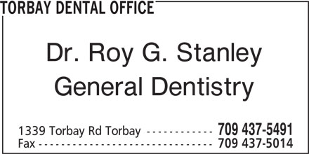 Torbay Dental Office (709-437-5491) - Display Ad - TORBAY DENTAL OFFICE Dr. Roy G. Stanley General Dentistry 709 437-5491 1339 Torbay Rd Torbay ------------ Fax ------------------------------- 709 437-5014