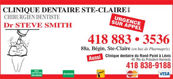 Clinique Dentaire Ste-Claire Enr (418-883-3536) - Annonce illustrée======= - Clinique dentaire du Rond-Point à Lévis enr. CLINIQUE DENTAIRE STE-CLAIRE CHIRURGIEN DENTISTE SUR APPELURGENCE Dr STEVE SMITH 418 883   3536 88a, Bégin, Ste-Claire (en bas de Pharmaprix) Aussi 40, Rte du Président-Kennedy 418 838-9188 MEDIC CONSTRUCTION dentaide