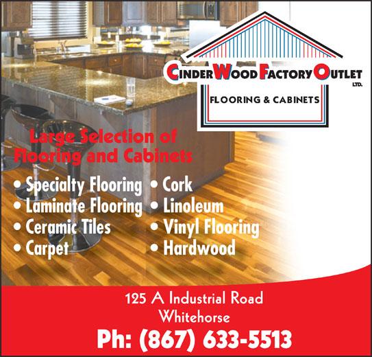 Cinderwood Factory Outlet (867-633-5513) - Display Ad - Large Selection of Flooring and Cabinets Specialty Flooring  Cork Laminate Flooring  Linoleum Ceramic Tiles Vinyl Flooring Carpet Hardwood 125 A Industrial Road Whitehorse Ph: (867) 633-5513