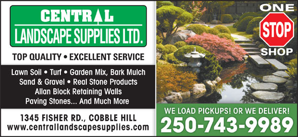 Central Landscape Supplies Ltd (250-743-9989) - Display Ad - TOP QUALITY   EXCELLENT SERVICE Lawn Soil   Turf   Garden Mix, Bark Mulch Sand & Gravel   Real Stone Products Allan Block Retaining Walls Paving Stones... And Much More WE LOAD PICKUPS! OR WE DELIVER!WE LOAD PICKUPS! OR WE DELIVER! 1345 FISHER RD., COBBLE HILL www.centrallandscapesupplies.com 250-743-9989