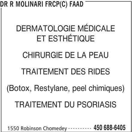 Dr R Molinari FRCP(C) FAAD (450-688-6405) - Annonce illustrée======= - DR R MOLINARI FRCP(C) FAAD DERMATOLOGIE MÉDICALE CHIRURGIE DE LA PEAU TRAITEMENT DES RIDES ET ESTHÉTIQUE (Botox, Restylane, peel chimiques) TRAITEMENT DU PSORIASIS ---------- 450 688-6405 1550 Robinson Chomedey