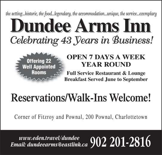 Dundee Arms Inn (902-892-2496) - Annonce illustrée======= - Offering 22 YEAR ROUND Well Appointed Rooms Full Service Restaurant & LoungeFu Breakfast Served June to SeptemberBr Reservations/Walk-Ins Welcome! Corner of Fitzroy and Pownal, 200 Pownal, Charlottetown www.eden.travel/dundee 902 201-2816 the setting...historic, the food...legendary, the accommodation...unique, the service...exemplary Celebrating 43 Years in Business! OPEN 7 DAYS A WEEKO