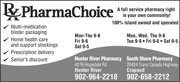 Hunter River Pharmacy (902-964-2218) - Annonce illustrée======= - 4276 Hopedale Rd 20424 Trans Canada Highway Multi-medication Mon-Thu 9-8 blister packaging Mon, Wed, Thu 9-8 Home health care Fri 9-6 Tue 9-9   Fri 9-6   Sat 9-5 and support stockings Sat 9-5 100% Island owned and operated Crapaud 902-964-2218 902-658-2212 Hunter River A full service pharmacy right in your own community! Prescription delivery Hunter River PharmacySouth Shore Pharmacy Senior s discount