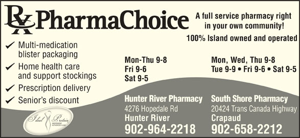 Hunter River Pharmacy (902-964-2218) - Annonce illustrée======= - A full service pharmacy right in your own community! 100% Island owned and operated Multi-medication blister packaging Mon-Thu 9-8 Mon, Wed, Thu 9-8 Home health care Fri 9-6 Tue 9-9   Fri 9-6   Sat 9-5 and support stockings Sat 9-5 Prescription delivery Hunter River PharmacySouth Shore Pharmacy Senior s discount 4276 Hopedale Rd 20424 Trans Canada Highway Hunter River Crapaud 902-964-2218 902-658-2212