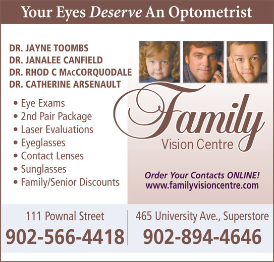 Family Vision Centre (902-566-4418) - Display Ad - DR. JAYNE TOOMBS Laser Evaluations Eyeglasses Contact Lenses Sunglasses Order Your Contacts ONLINE! Family/Senior Discounts www.familyvisioncentre.com 465 University Ave., Superstore 111 Pownal Street 902-894-4646 902-566-4418 DR. JANALEE CANFIELD DR. RHOD C M ACCORQUODALE DR. CATHERINE ARSENAULT Eye Exams 2nd Pair Package