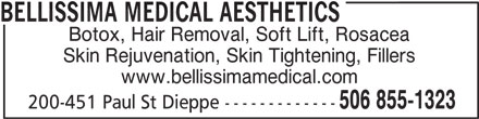 Bellissima Medical Aesthetics (506-855-1323) - Display Ad - Botox, Hair Removal, Soft Lift, Rosacea BELLISSIMA MEDICAL AESTHETICS Skin Rejuvenation, Skin Tightening, Fillers www.bellissimamedical.com 506 855-1323 200-451 Paul St Dieppe -------------