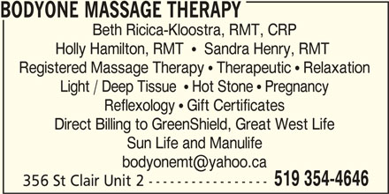 Bodyone Massage Therapy (519-354-4646) - Display Ad - Reflexology  Gift Certificates BODYONE MASSAGE THERAPY 356 St Clair Unit 2 ----------------- Light / Deep Tissue   Hot Stone  Pregnancy Direct Billing to GreenShield, Great West Life Sun Life and Manulife 519 354-4646 Beth Ricica-Kloostra, RMT, CRP Holly Hamilton, RMT    Sandra Henry, RMT Registered Massage Therapy  Therapeutic  Relaxation