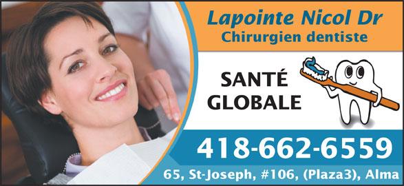 Lapointe Nicol Dr (418-662-6559) - Annonce illustrée======= - Lapointe Nicol Dr Chirurgien dentiste SANTÉ GLOBALE 418-662-6559 65, St-Joseph, #106, (Plaza3), Alma