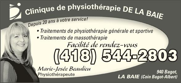 Clinique de Physiothérapie de la Baie (418-544-2803) - Annonce illustrée======= - Traitements de physiothérapie générale et sportive  Traitements de physiothérapie générale et sportive Traitements de massothérapie  Traitements de massothérapie Facilité de rendez-vousFacilité de rendez-vous (418) 544-2803 Marie-Josée BeaulieuMarie-Josée Beaulieu 940 Bagot, PhysiothérapeutePhysiothérapeute LA BAIE (Coin Bagot-Albert)