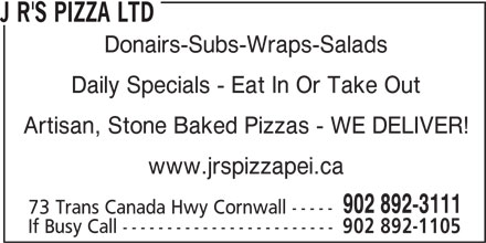 J R's Pizza Ltd (902-892-3111) - Annonce illustrée======= - J R'S PIZZA LTD Donairs-Subs-Wraps-Salads Daily Specials - Eat In Or Take Out Artisan, Stone Baked Pizzas - WE DELIVER! www.jrspizzapei.ca 902 892-3111 73 Trans Canada Hwy Cornwall ----- If Busy Call ------------------------ 902 892-1105
